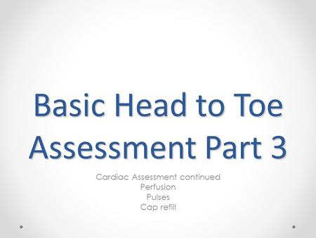 Basic Head to Toe Assessment Part 3 Cardiac Assessment continued Perfusion Pulses Cap refill.