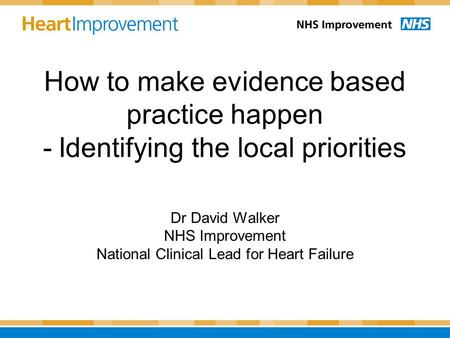How to make evidence based practice happen - Identifying the local priorities Dr David Walker NHS Improvement National Clinical Lead for Heart Failure.