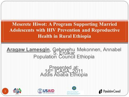 Aragaw Lamesgin, Gebeyehu Mekonnen, Annabel S. Erulkar Population Council Ethiopia Presented at: 16 th ICASA, 2011 Addis Ababa Ethiopia Meserete Hiwot: