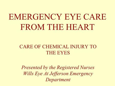 EMERGENCY EYE CARE FROM THE HEART CARE OF CHEMICAL INJURY TO THE EYES Presented by the Registered Nurses Wills Eye At Jefferson Emergency Department.