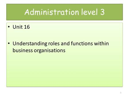Administration level 3 Unit 16 Understanding roles and functions within business organisations Unit 16 Understanding roles and functions within business.