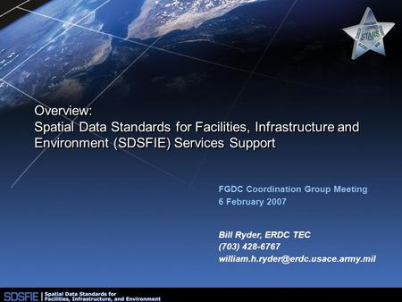 Overview: Spatial Data Standards for Facilities, Infrastructure and Environment (SDSFIE) Services Support FGDC Coordination Group Meeting 6 February 2007.