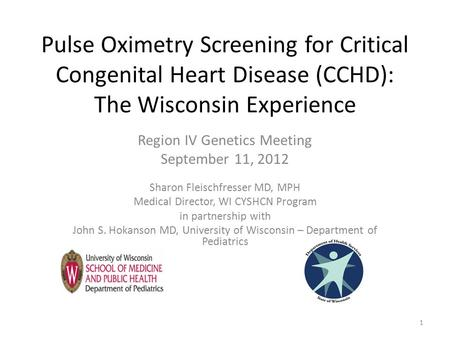 Pulse Oximetry Screening for Critical Congenital Heart Disease (CCHD): The Wisconsin Experience Region IV Genetics Meeting September 11, 2012 Sharon Fleischfresser.