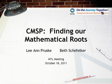 CMSP: Finding our Mathematical Roots Lee Ann Pruske Beth Schefelker MTL Meeting October 18, 2011.