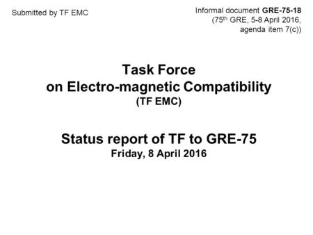 Task Force on Electro-magnetic Compatibility (TF EMC) Status report of TF to GRE-75 Friday, 8 April 2016 Informal document GRE-75-18 (75 th GRE, 5-8 April.
