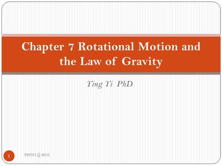 Ying Yi PhD Chapter 7 Rotational Motion and the Law of Gravity 1 PHYS HCC.