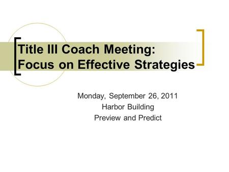 Monday, September 26, 2011 Harbor Building Preview and Predict Title III Coach Meeting: Focus on Effective Strategies.