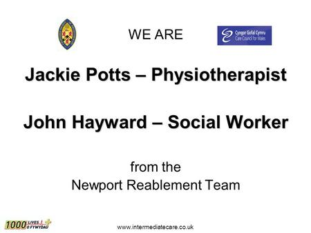 Www.intermediatecare.co.uk WE ARE Jackie Potts – Physiotherapist John Hayward – Social Worker from the Newport Reablement Team.