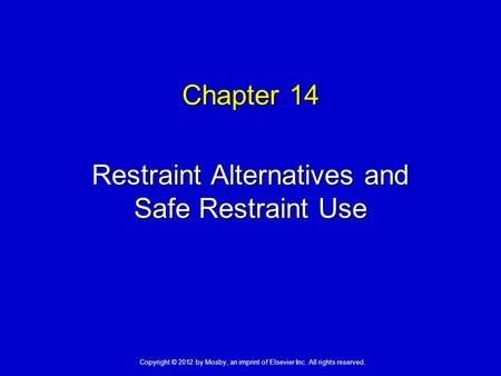 Chapter 14 Restraint Alternatives and Safe Restraint Use Copyright © 2012 by Mosby, an imprint of Elsevier Inc. All rights reserved.