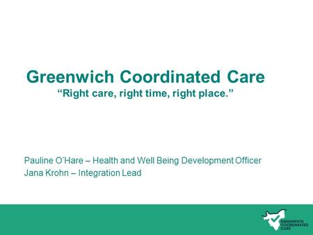 "Name of presentation Greenwich Coordinated Care ""Right care, right time, right place."" Pauline O'Hare – Health and Well Being Development Officer Jana."