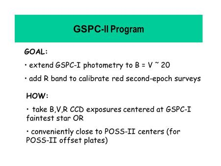 GSPC -II Program GOAL: extend GSPC-I photometry to B = V ˜ 20 add R band to calibrate red second-epoch surveys HOW: take B,V,R CCD exposures centered at.