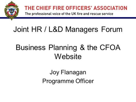 Joint HR / L&D Managers Forum Business Planning & the CFOA Website Joy Flanagan Programme Officer.