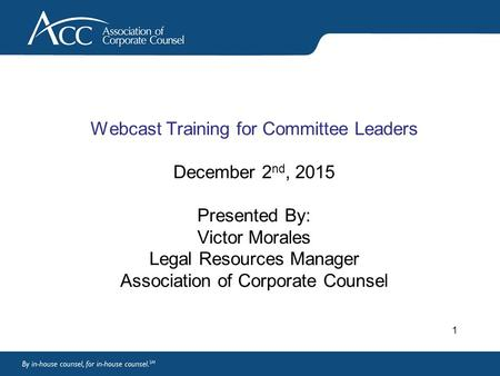 Webcast Training for Committee Leaders December 2 nd, 2015 Presented By: Victor Morales Legal Resources Manager Association of Corporate Counsel 1.