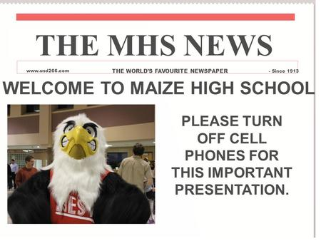 WELCOME TO MAIZE HIGH SCHOOL PLEASE TURN OFF CELL PHONES FOR THIS IMPORTANT PRESENTATION. THE MHS NEWS www.usd266.com THE WORLD'S FAVOURITE NEWSPAPER -