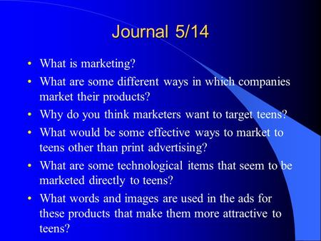 Journal 5/14 What is marketing? What are some different ways in which companies market their products? Why do you think marketers want to target teens?