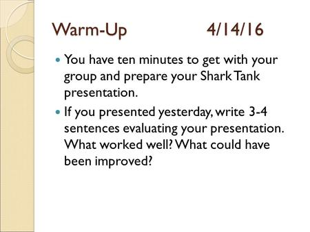 Warm-Up4/14/16 You have ten minutes to get with your group and prepare your Shark Tank presentation. If you presented yesterday, write 3-4 sentences evaluating.