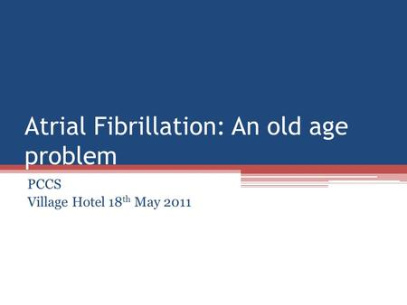 Atrial Fibrillation: An old age problem PCCS Village Hotel 18 th May 2011.