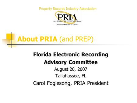 Property Records Industry Association About PRIA (and PREP) Florida Electronic Recording Advisory Committee August 20, 2007 Tallahassee, FL Carol Foglesong,