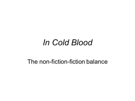 In Cold Blood The non-fiction-fiction balance. What are some of the characteristics of fiction and nonfiction?