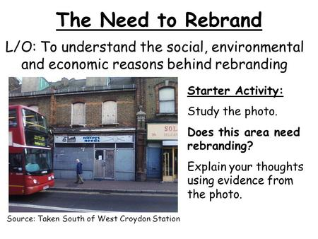 The Need to Rebrand L/O: To understand the social, environmental and economic reasons behind rebranding Starter Activity: Study the photo. Does this area.