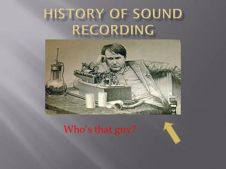 "Who's that guy?. 1857 – Phonoautograph invented by Leon Scott 1874 - Thomas Edison's ""Ear""-Phonoautorgraph."