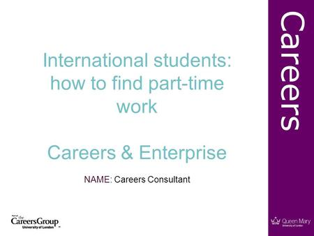 Careers International students: how to find part-time work Careers & Enterprise NAME: Careers Consultant.