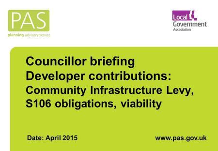 Councillor briefing Developer contributions: Community Infrastructure Levy, S106 obligations, viability Date: April 2015www.pas.gov.uk.