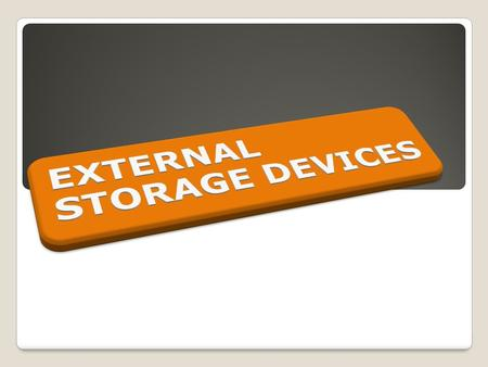 What do you mean by external storage devices? External storage devices are the devices that temporarily store information for transporting from computer.