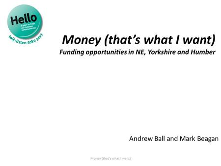 Money (that's what I want) Funding opportunities in NE, Yorkshire and Humber Andrew Ball and Mark Beagan Money (that's what I want)