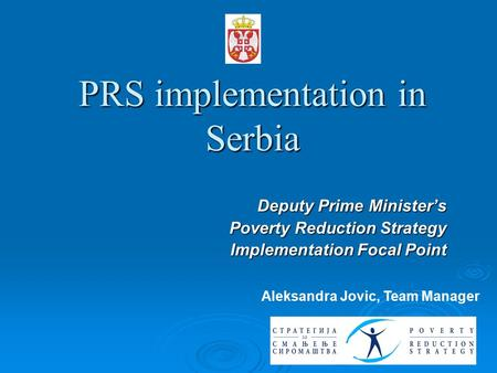 PRS implementation in Serbia Deputy Prime Minister's Poverty Reduction Strategy Implementation Focal Point Aleksandra Jovic, Team Manager.