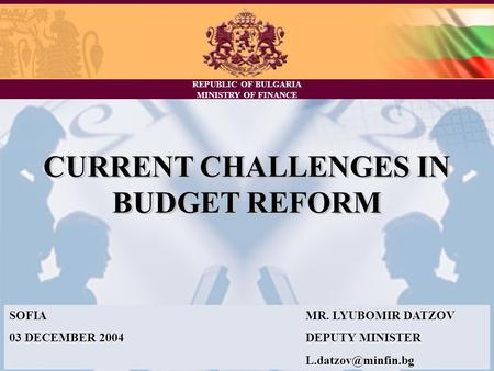 REPUBLIC OF BULGARIA MINISTRY OF FINANCE CURRENT CHALLENGES IN BUDGET REFORM SOFIAMR. LYUBOMIR DATZOV 03 DECEMBER 2004DEPUTY MINISTER