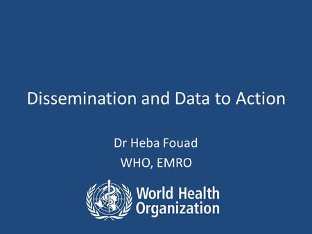 Dissemination and Data to Action Dr Heba Fouad WHO, EMRO.