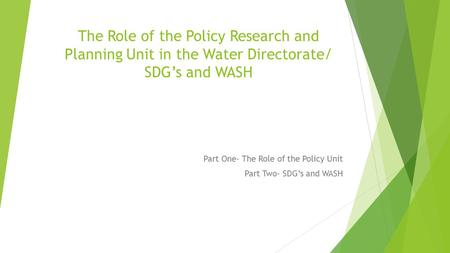 The Role of the Policy Research and Planning Unit in the Water Directorate/ SDG's and WASH Part One- The Role of the Policy Unit Part Two- SDG's and WASH.