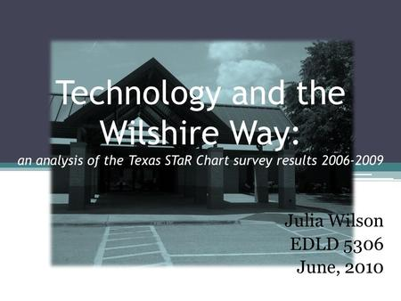 Technology and the Wilshire Way: an analysis of the Texas STaR Chart survey results 2006-2009 Julia Wilson EDLD 5306 June, 2010.