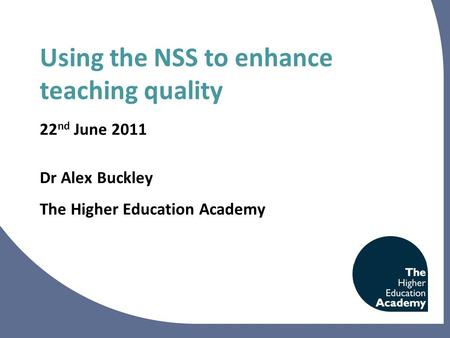 Using the NSS to enhance teaching quality 22 nd June 2011 Dr Alex Buckley The Higher Education Academy.