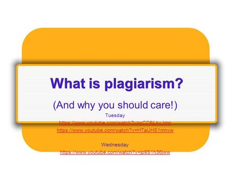 What is plagiarism? (And why you should care!) Tuesday https://www.youtube.com/watch?v=pCC6jLkyJmg https://www.youtube.com/watch?v=HTaUHS1mnvw Wednesday.