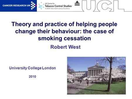 1 Theory and practice of helping people change their behaviour: the case of smoking cessation University College London 2010 Robert West.