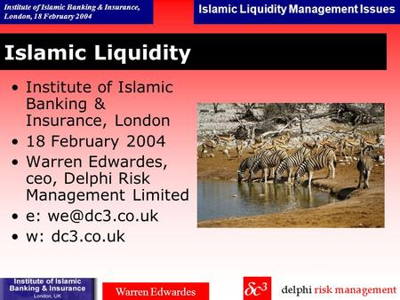 Islamic Liquidity Management Issues Institute of Islamic Banking & Insurance, London, 18 February 2004 Warren Edwardes Islamic Liquidity Institute of.