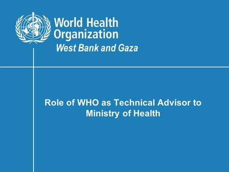Role of WHO as Technical Advisor to Ministry of Health West Bank and Gaza.