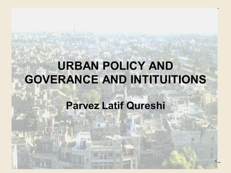 URBAN POLICY AND GOVERANCE AND INTITUITIONS Parvez Latif Qureshi 1.