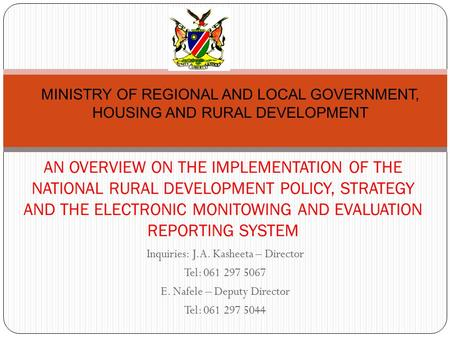 Inquiries: J.A. Kasheeta – Director Tel: 061 297 5067 E. Nafele – Deputy Director Tel: 061 297 5044 AN OVERVIEW ON THE IMPLEMENTATION OF THE NATIONAL RURAL.