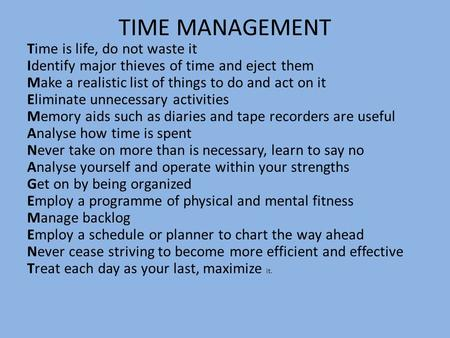 TIME MANAGEMENT Time is life, do not waste it Identify major thieves of time and eject them Make a realistic list of things to do and act on it Eliminate.