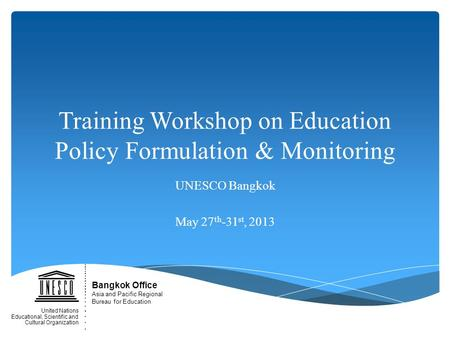 Training Workshop on Education Policy Formulation & Monitoring UNESCO Bangkok May 27 th -31 st, 2013 Bangkok Office Asia and Pacific Regional Bureau for.