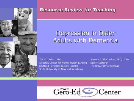 Depression in Older Adults with Dementia Zvi D. Gellis, PhDStanley G. McCracken, PhD, LCSW Director, Center for Mental Health & AgingSenior Lecturer Hartford.