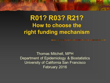 R01? R03? R21? How to choose the right funding mechanism Thomas Mitchell, MPH Department of Epidemiology & Biostatistics University of California San Francisco.