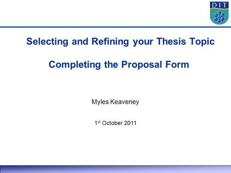 Selecting and Refining your Thesis Topic Completing the Proposal Form Myles Keaveney 1 st October 2011.