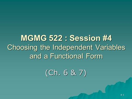 4-1 MGMG 522 : Session #4 Choosing the Independent Variables and a Functional Form (Ch. 6 & 7)