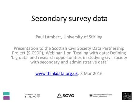 Secondary survey data Paul Lambert, University of Stirling Presentation to the Scottish Civil Society Data Partnership Project (S-CSDP), Webinar 1 on 'Dealing.