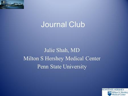Journal Club Julie Shah, MD Milton S Hershey Medical Center Penn State University.