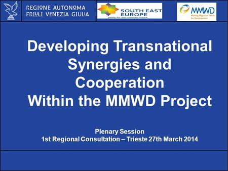 Developing Transnational Synergies and Cooperation Within the MMWD Project Plenary Session 1st Regional Consultation – Trieste 27th March 2014.